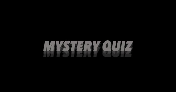 Mystery Quiz. Curious?