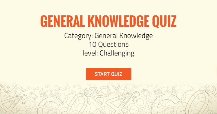 General Knowledge Quiz. 10 Questions. Level Challenging