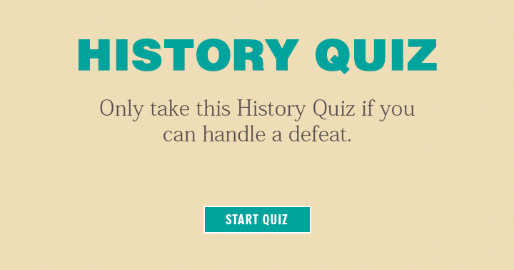 Only take this history quiz if you can handle a defeat! Can you?