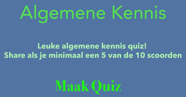 Leuke algemene kennis quiz! Share als je minimaal een 5 van de 10 scoorden