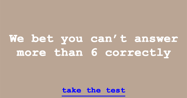 We bet you can't answer more than 6 correctly