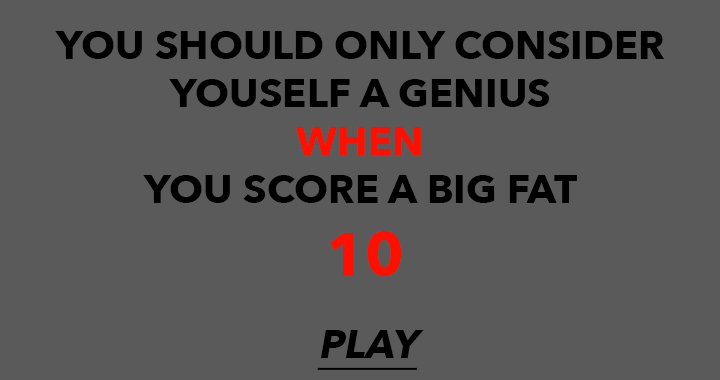 You should consider yourself a genius WHEN you score a big fat 10