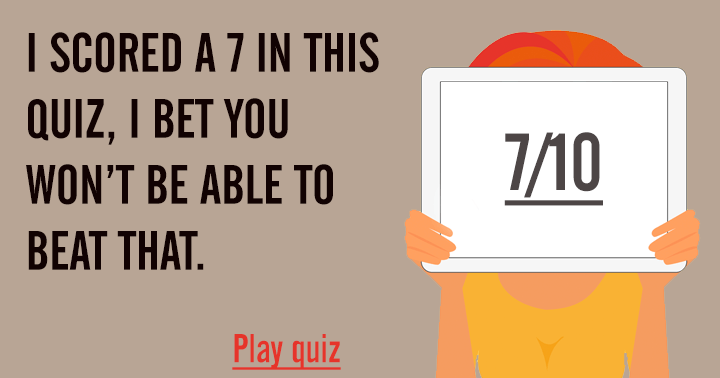 I scored a 7 in this quiz, can you beat that?