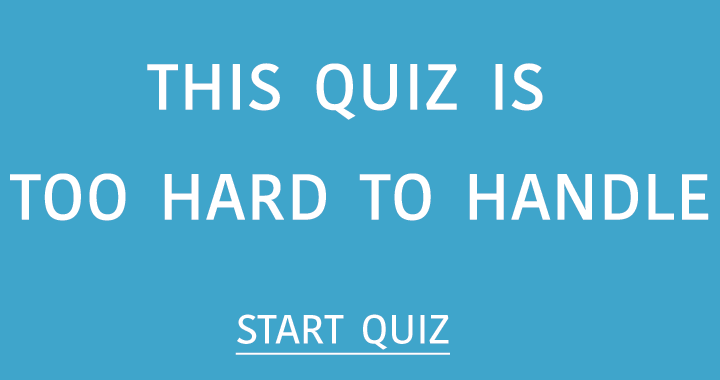 This quiz is too hard to handle!
