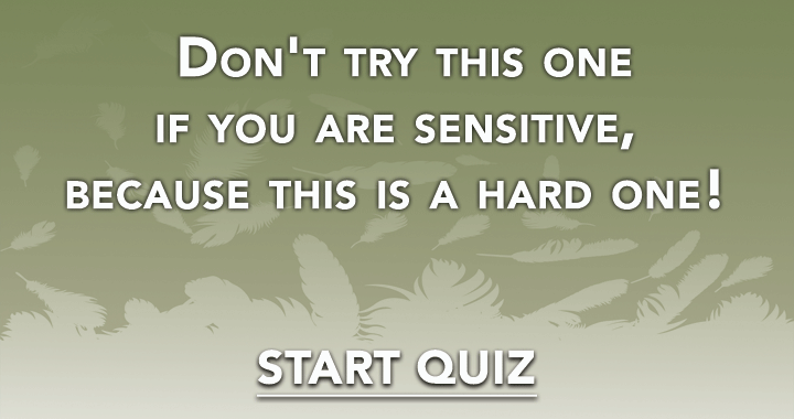 Don't try this one if you are sensitive, because this is a hard one!