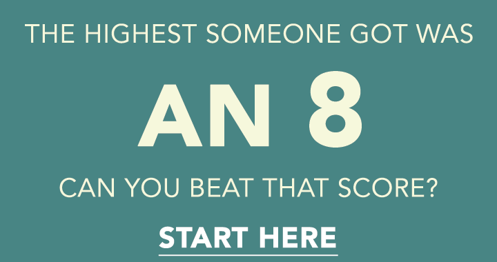 Can you score higher than an 8?