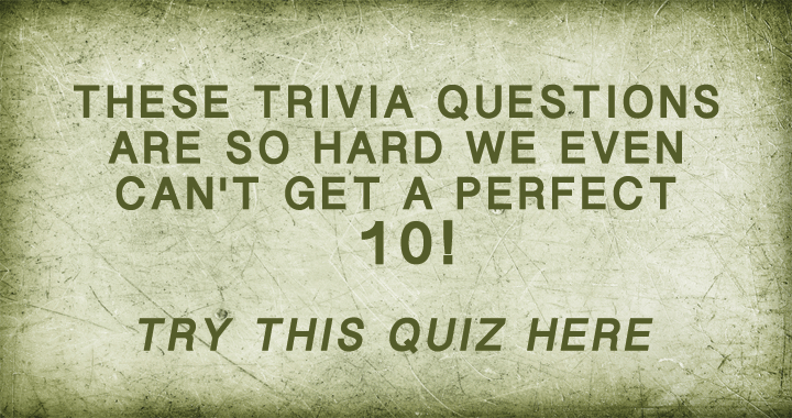 Trivia questions so hard we even can't get a perfect 10!