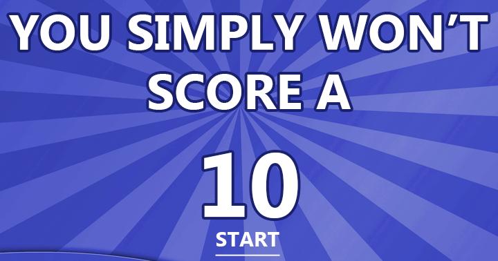You simply won't score a 10