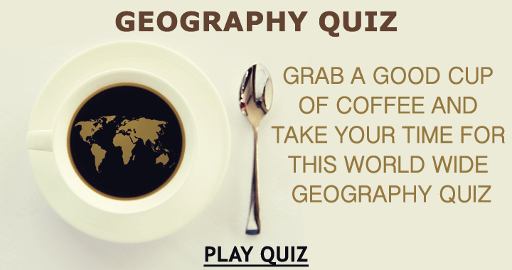 Grab a good cup of coffee and sit down for this world wide geography quiz