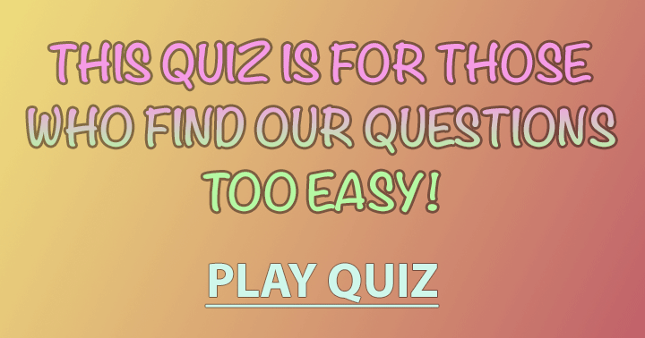 Play this fun but hard quiz and see if you still think it is too easy!