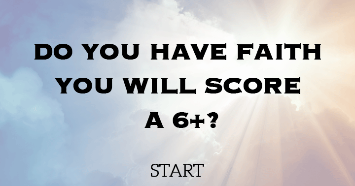 Do you have faith you will score a 6+?