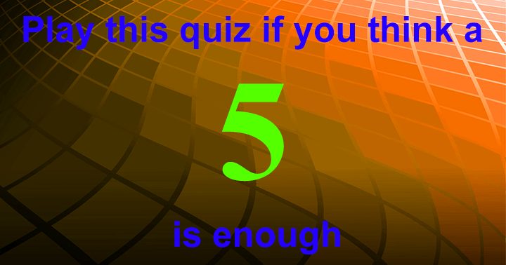 Play this quiz if you think a 5 is enough