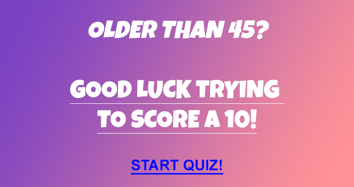 Hardly anyone older than 45 can score a 10!